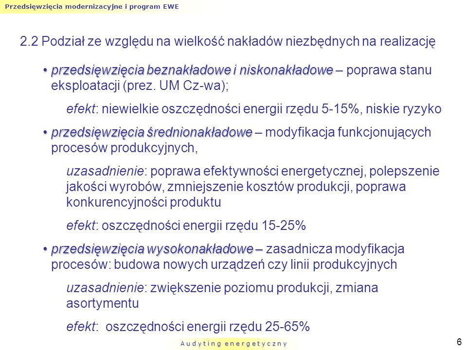 Przedsięwzięcia modernizacyjne i program EWE A u d y t i n g e n e r g e t y c z n y 7 2.3 Podział ze względu na motywację przy podejmowaniu decyzji działania uzasadnione oszczędnością energiidziałania uzasadnione oszczędnością energii – techniki wpływające na zmniejszenie kosztów energii i zwiększenie sprawności urządzeń lub procesów (typowe dla przedsięwzięć niskonakładowych i średnionakładowych) zmniejszenie kosztów energii: stosowanie urządzeń o wysokiej sprawności, zagospodarowanie energii odpadowej, skojarzone wytwarzanie energii zwiększenie sprawności: substytucja paliw, stosowanie układów parowo-gazowych, monitoring procesów produkcyjnych, regulacja prędkości obrotowej napędów, termoizolacja
