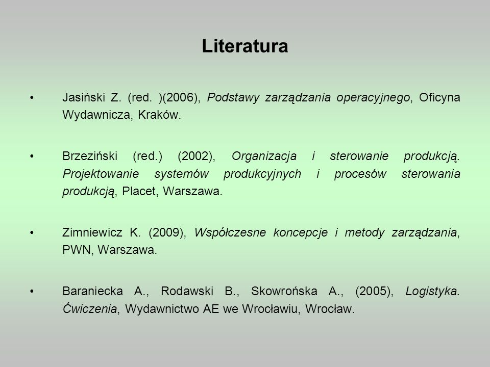 Literatura Jasiński Z. (red. )(2006), Podstawy zarządzania operacyjnego, Oficyna Wydawnicza, Kraków. Brzeziński (red.) (2002), Organizacja i sterowani