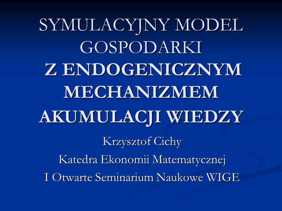 SYMULACYJNY MODEL GOSPODARKI Z ENDOGENICZNYM MECHANIZMEM AKUMULACJI WIEDZY Krzysztof Cichy Katedra Ekonomii Matematycznej I Otwarte Seminarium Naukowe