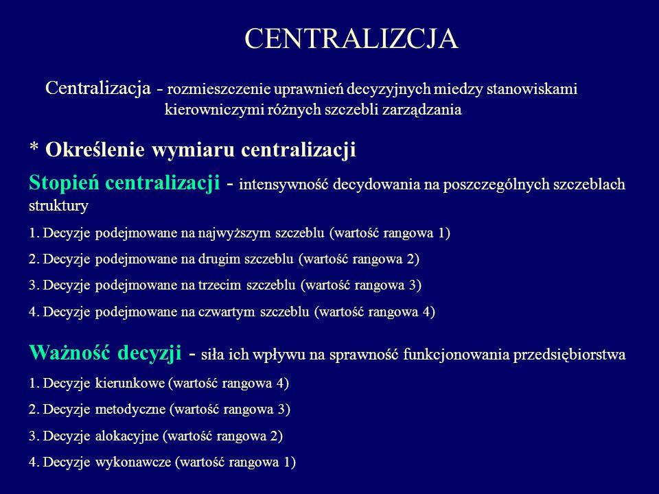 CENTRALIZCJA Centralizacja - rozmieszczenie uprawnień decyzyjnych miedzy stanowiskami kierowniczymi różnych szczebli zarządzania Ważność decyzji - sił