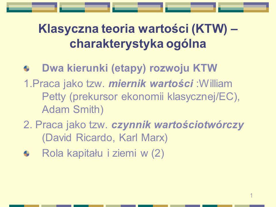 1 Klasyczna teoria wartości (KTW) – charakterystyka ogólna Dwa kierunki (etapy) rozwoju KTW 1.Praca jako tzw. miernik wartości :William Petty (prekurs