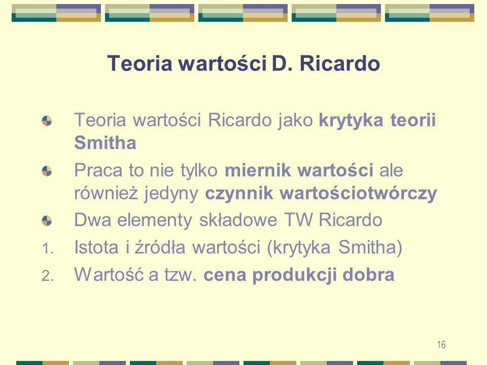 16 Teoria wartości D. Ricardo Teoria wartości Ricardo jako krytyka teorii Smitha Praca to nie tylko miernik wartości ale również jedyny czynnik wartoś