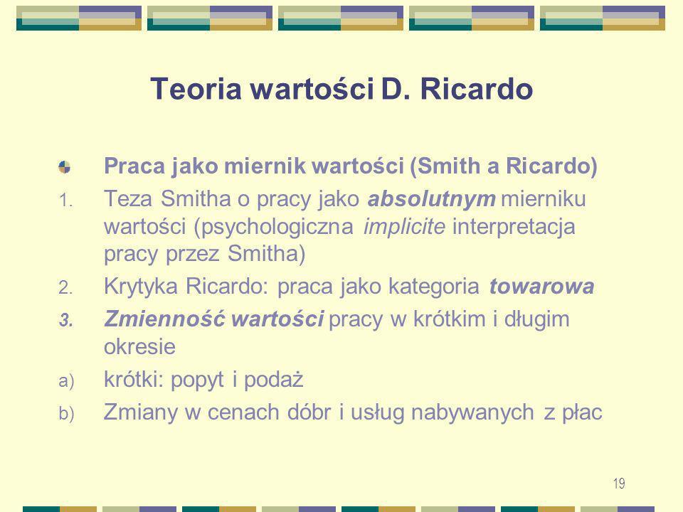 19 Teoria wartości D. Ricardo Praca jako miernik wartości (Smith a Ricardo) 1. Teza Smitha o pracy jako absolutnym mierniku wartości (psychologiczna i