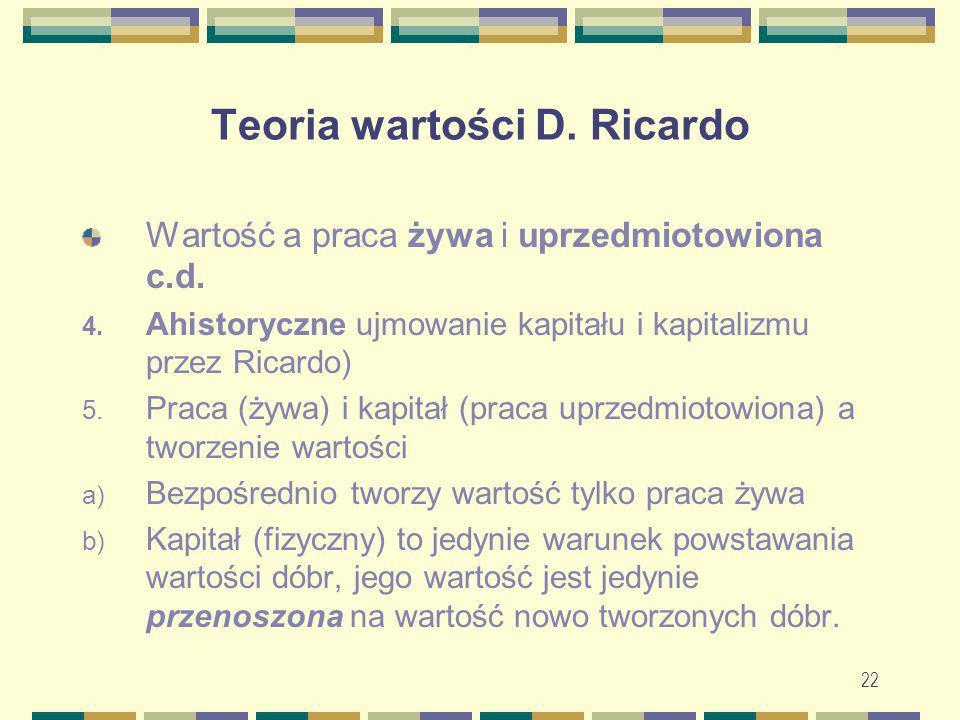 22 Teoria wartości D. Ricardo Wartość a praca żywa i uprzedmiotowiona c.d. 4. Ahistoryczne ujmowanie kapitału i kapitalizmu przez Ricardo) 5. Praca (ż