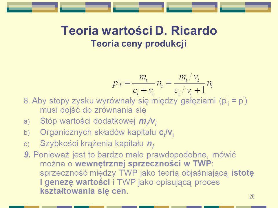 26 Teoria wartości D. Ricardo Teoria ceny produkcji 8. Aby stopy zysku wyrównały się między gałęziami (p i = p ) musi dojść do zrównania się a) Stóp w