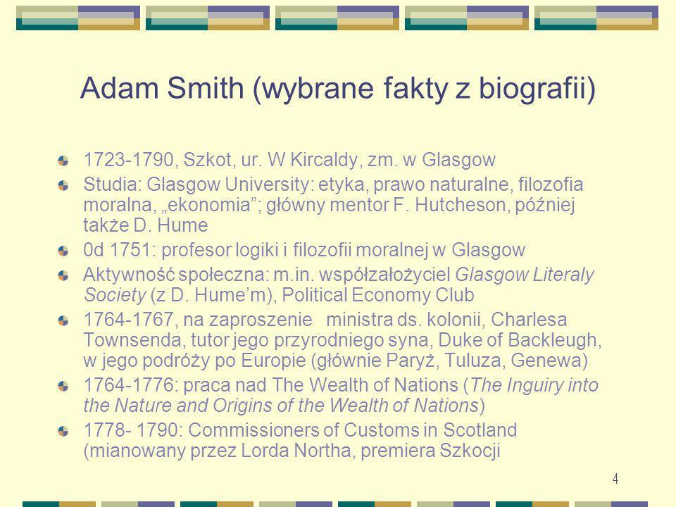4 Adam Smith (wybrane fakty z biografii) 1723-1790, Szkot, ur. W Kircaldy, zm. w Glasgow Studia: Glasgow University: etyka, prawo naturalne, filozofia