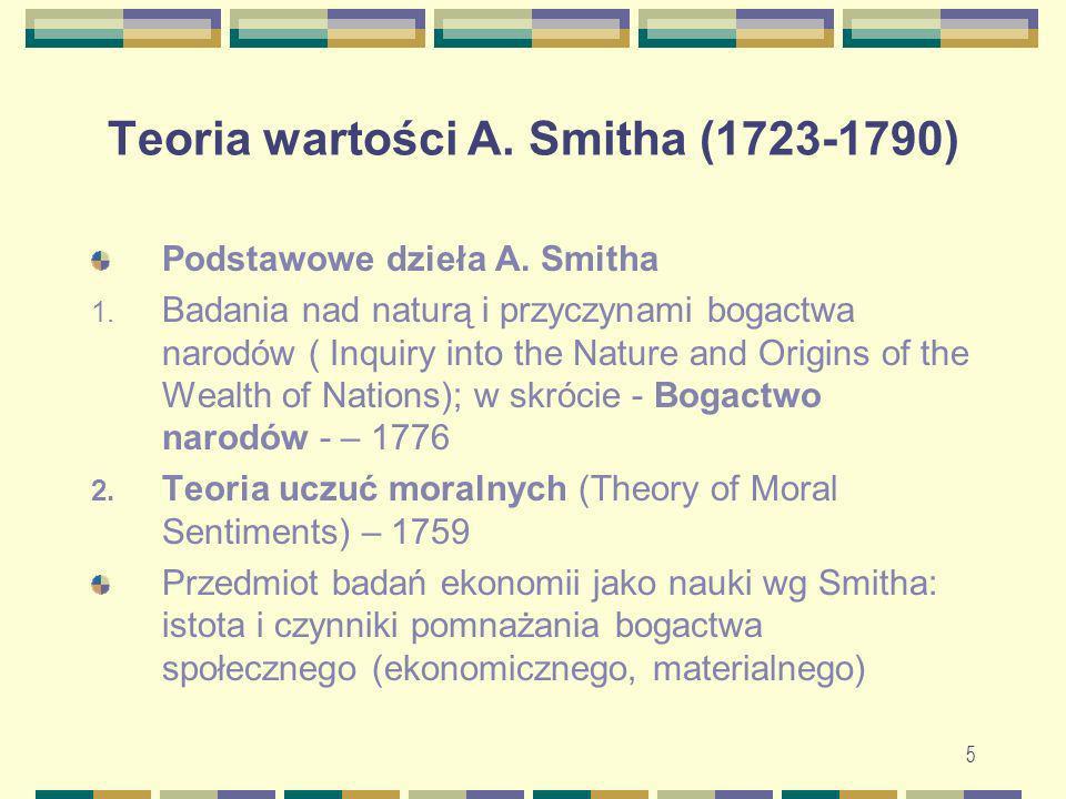 5 Teoria wartości A. Smitha (1723-1790) Podstawowe dzieła A. Smitha 1. Badania nad naturą i przyczynami bogactwa narodów ( Inquiry into the Nature and