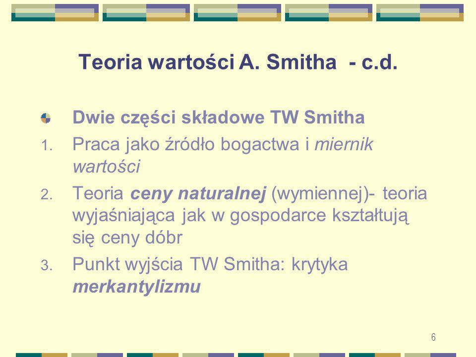 6 Teoria wartości A. Smitha - c.d. Dwie części składowe TW Smitha 1. Praca jako źródło bogactwa i miernik wartości 2. Teoria ceny naturalnej (wymienne