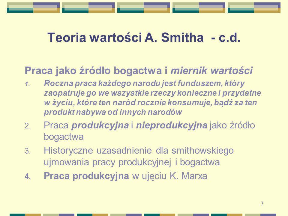 7 Teoria wartości A. Smitha - c.d. Praca jako źródło bogactwa i miernik wartości 1. Roczna praca każdego narodu jest funduszem, który zaopatruje go we