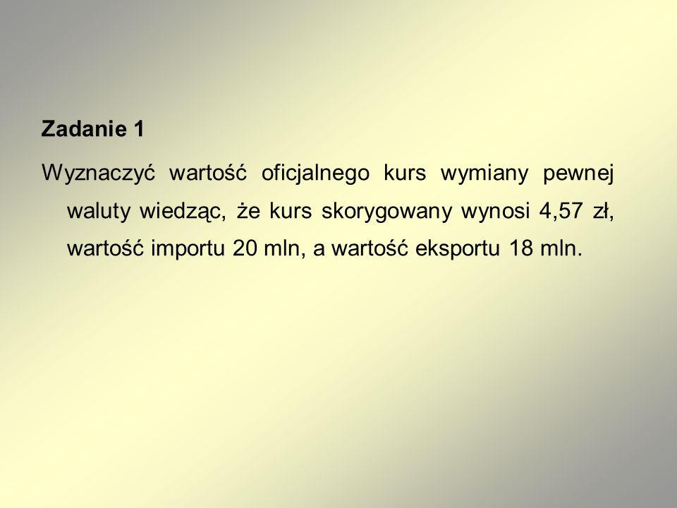 Zadanie 1 Wyznaczyć wartość oficjalnego kurs wymiany pewnej waluty wiedząc, że kurs skorygowany wynosi 4,57 zł, wartość importu 20 mln, a wartość eksportu 18 mln.