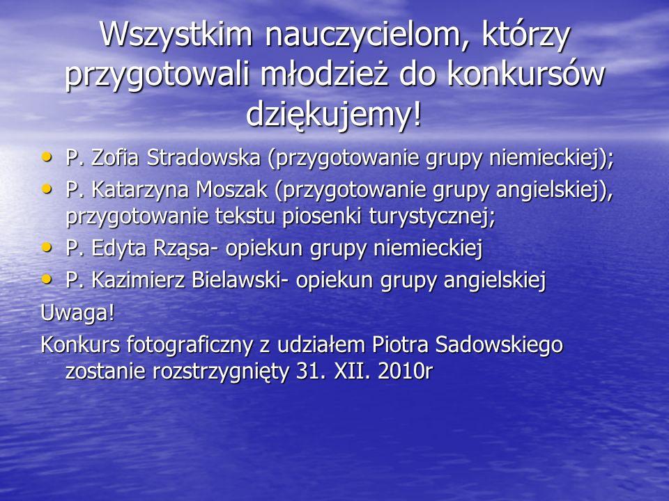 Wszystkim nauczycielom, którzy przygotowali młodzież do konkursów dziękujemy! P. Zofia Stradowska (przygotowanie grupy niemieckiej); P. Zofia Stradows
