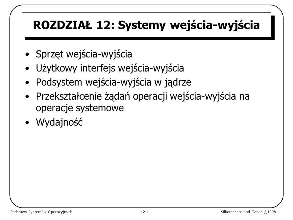 Sprzęt wejścia-wyjścia Niewiarygodna różnorodność urządzeń we/wy Pojęcia wspólne –port –szyna (łańcuch lub dzielony bezpośredni dostęp) –sterownik (adapter główny) Instrukcje we/wy kontrolują urządzenia Urządzenia mają adresy używane przez –bezpośrednie instrukcje we/wy –mapowanie pamięci we/wy Podstawy Systemów Operacyjnych12.2Silberschatz and Galvin ©1998