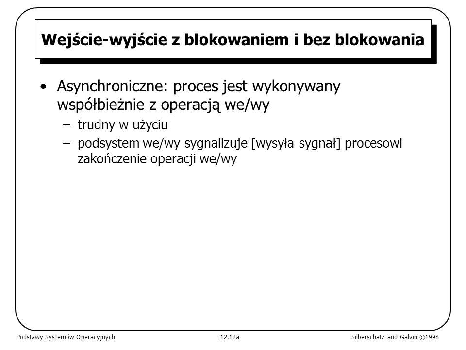 Wejście-wyjście z blokowaniem i bez blokowania Asynchroniczne: proces jest wykonywany współbieżnie z operacją we/wy –trudny w użyciu –podsystem we/wy