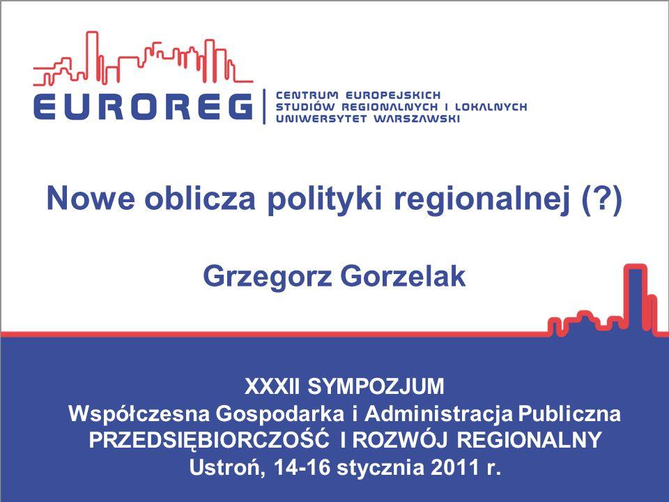 Nowe oblicza polityki regionalnej (?) Grzegorz Gorzelak XXXII SYMPOZJUM Współczesna Gospodarka i Administracja Publiczna PRZEDSIĘBIORCZOŚĆ I ROZWÓJ RE