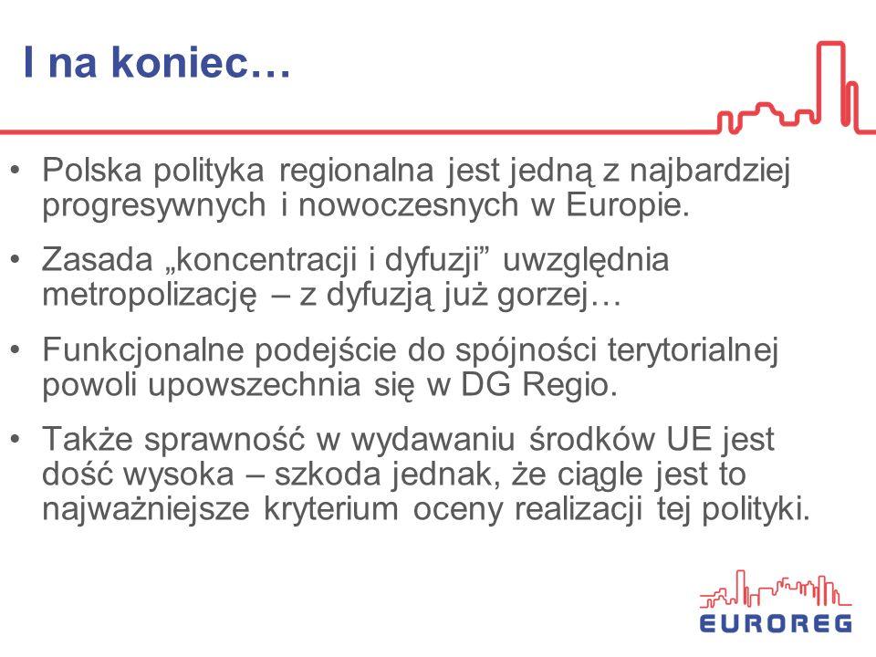 I na koniec… Polska polityka regionalna jest jedną z najbardziej progresywnych i nowoczesnych w Europie. Zasada koncentracji i dyfuzji uwzględnia metr