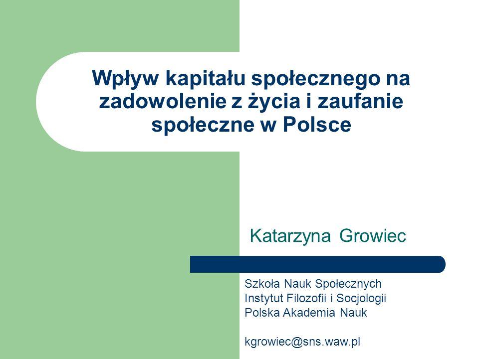 Wpływ kapitału społecznego na zadowolenie z życia i zaufanie społeczne w Polsce Katarzyna Growiec Szkoła Nauk Społecznych Instytut Filozofii i Socjolo