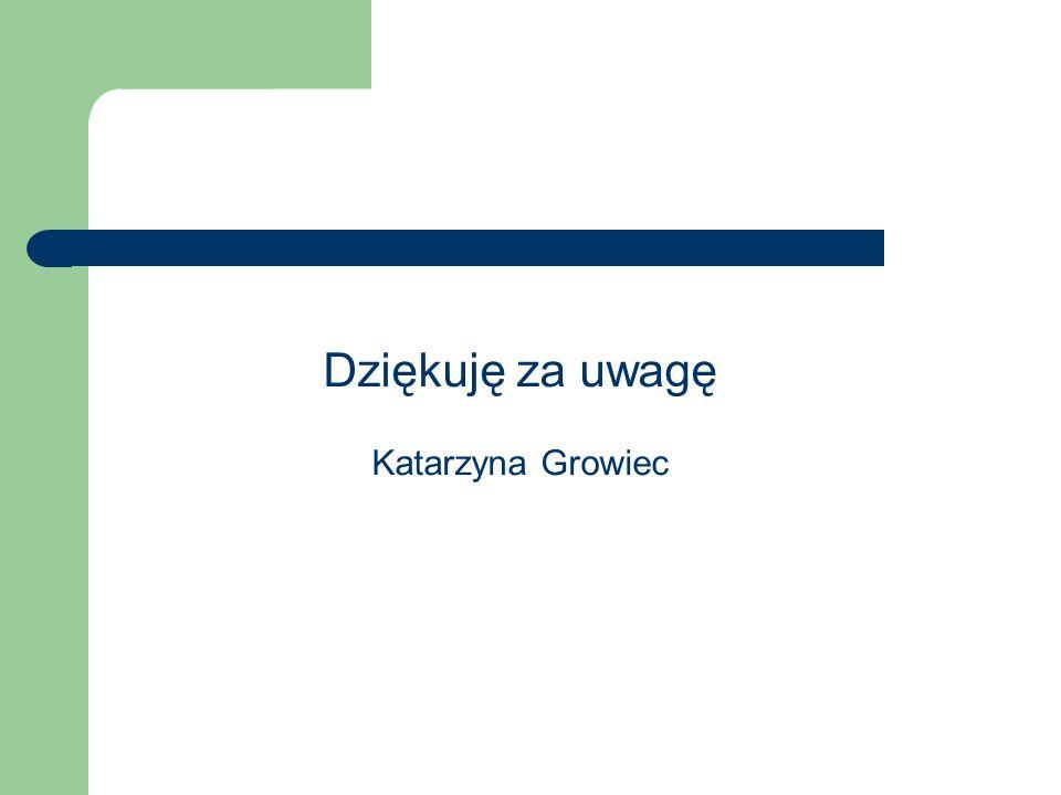Dziękuję za uwagę Katarzyna Growiec