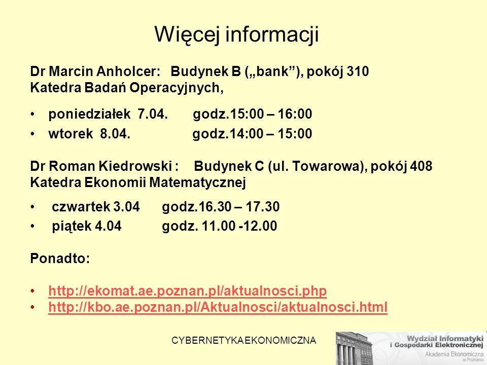 CYBERNETYKA EKONOMICZNA Więcej informacji Dr Marcin Anholcer: Budynek B (bank), pokój 310 Katedra Badań Operacyjnych, poniedziałek 7.04. godz.15:00 –