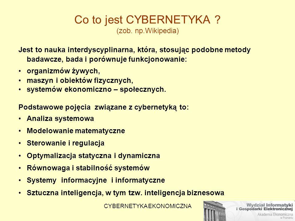 CYBERNETYKA EKONOMICZNA Co to jest CYBERNETYKA ? (zob. np.Wikipedia) Jest to nauka interdyscyplinarna, która, stosując podobne metody badawcze, bada i
