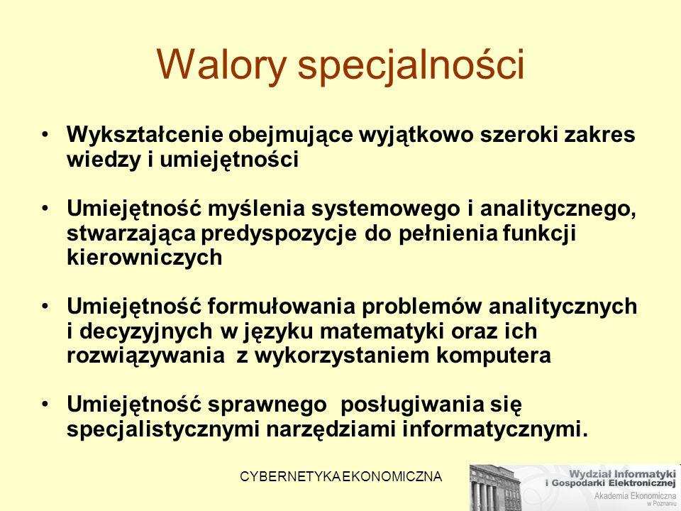 CYBERNETYKA EKONOMICZNA Walory specjalności Wykształcenie obejmujące wyjątkowo szeroki zakres wiedzy i umiejętności Umiejętność myślenia systemowego i
