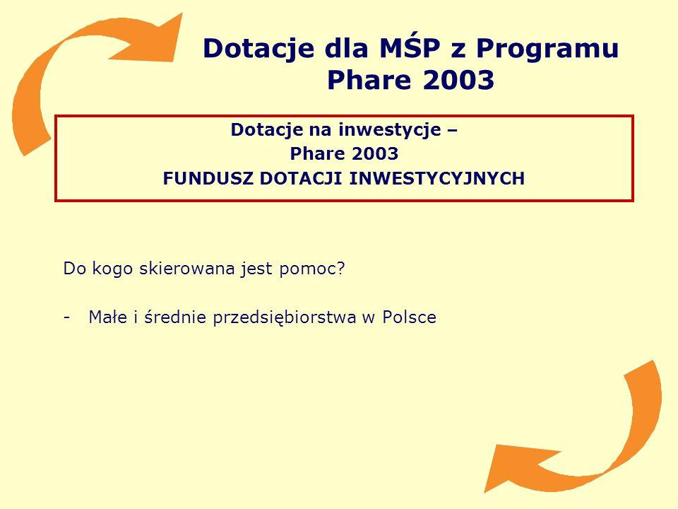 Dotacje dla MŚP z Programu Phare 2003 Dotacje na inwestycje – Phare 2003 FUNDUSZ DOTACJI INWESTYCYJNYCH Do kogo skierowana jest pomoc? -Małe i średnie