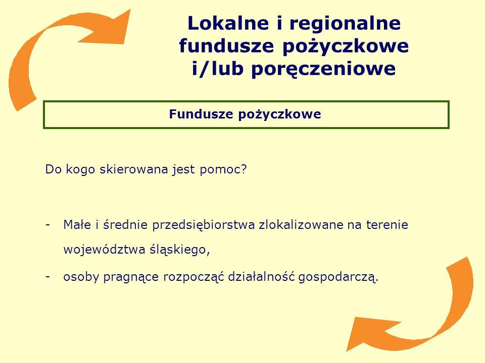 Lokalne i regionalne fundusze pożyczkowe i/lub poręczeniowe Fundusze pożyczkowe Do kogo skierowana jest pomoc? -Małe i średnie przedsiębiorstwa zlokal