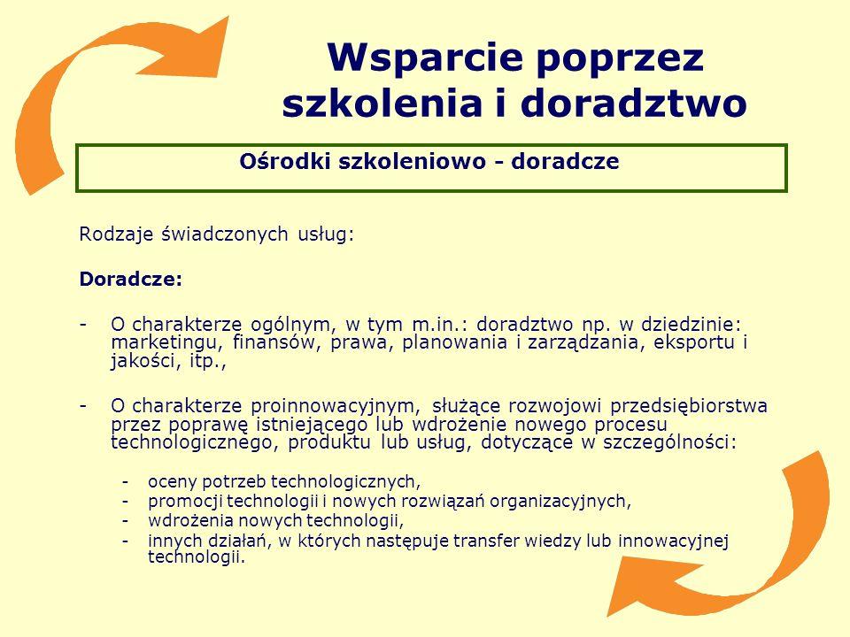 Wsparcie poprzez szkolenia i doradztwo Ośrodki szkoleniowo - doradcze Rodzaje świadczonych usług: Doradcze: -O charakterze ogólnym, w tym m.in.: dorad