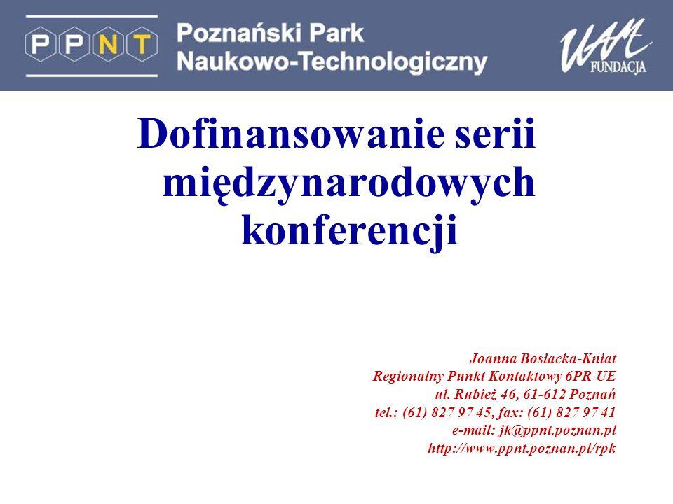 Dofinansowanie serii międzynarodowych konferencji Joanna Bosiacka-Kniat Regionalny Punkt Kontaktowy 6PR UE ul. Rubież 46, 61-612 Poznań tel.: (61) 827