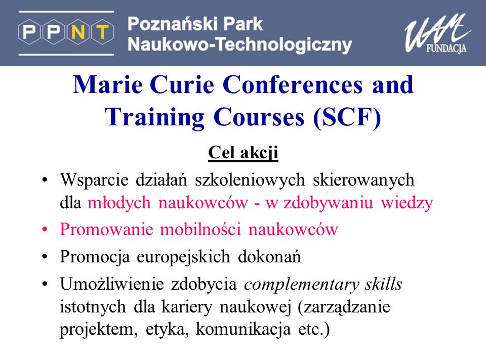 Marie Curie Conferences and Training Courses (SCF) Cel akcji Wsparcie działań szkoleniowych skierowanych dla młodych naukowców - w zdobywaniu wiedzy P
