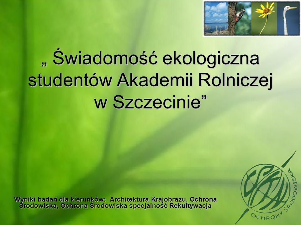 Świadomość ekologiczna studentów Akademii Rolniczej w Szczecinie Świadomość ekologiczna studentów Akademii Rolniczej w Szczecinie Wyniki badań dla kie