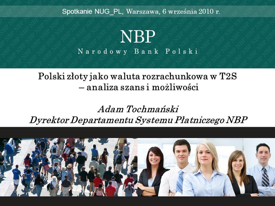 1 Polski złoty jako waluta rozrachunkowa w T2S – analiza szans i możliwości Adam Tochmański Dyrektor Departamentu Systemu Płatniczego NBP Spotkanie NU