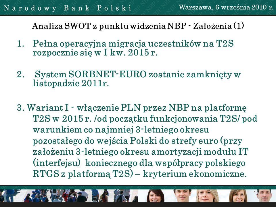 17 Analiza SWOT z punktu widzenia NBP - Założenia (1) 1.Pełna operacyjna migracja uczestników na T2S rozpocznie się w I kw. 2015 r. 2. System SORBNET-