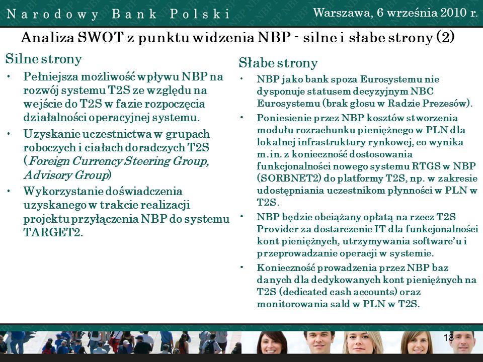 18 Analiza SWOT z punktu widzenia NBP - silne i słabe strony (2) Silne strony Pełniejsza możliwość wpływu NBP na rozwój systemu T2S ze względu na wejś