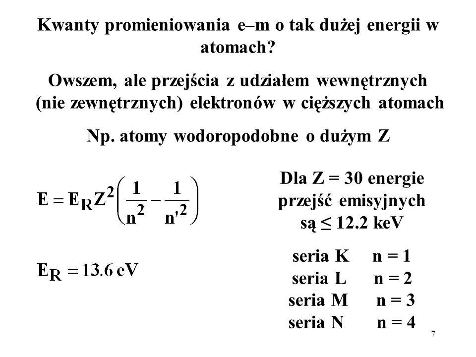 7 Kwanty promieniowania e–m o tak dużej energii w atomach? Owszem, ale przejścia z udziałem wewnętrznych (nie zewnętrznych) elektronów w cięższych ato