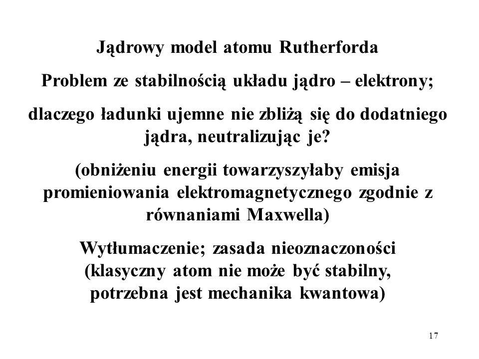 17 Jądrowy model atomu Rutherforda Problem ze stabilnością układu jądro – elektrony; dlaczego ładunki ujemne nie zbliżą się do dodatniego jądra, neutr