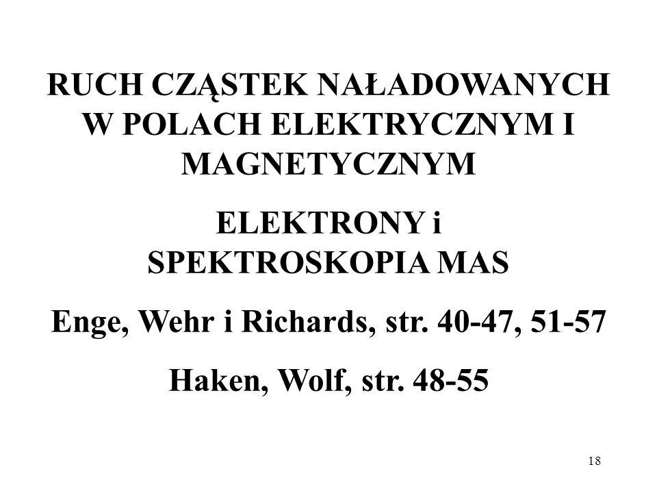 18 RUCH CZĄSTEK NAŁADOWANYCH W POLACH ELEKTRYCZNYM I MAGNETYCZNYM ELEKTRONY i SPEKTROSKOPIA MAS Enge, Wehr i Richards, str. 40-47, 51-57 Haken, Wolf,
