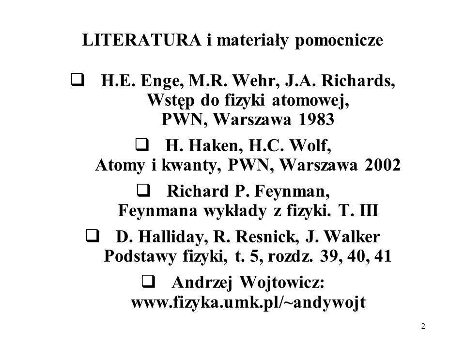2 LITERATURA i materiały pomocnicze H.E. Enge, M.R. Wehr, J.A. Richards, Wstęp do fizyki atomowej, PWN, Warszawa 1983 H. Haken, H.C. Wolf, Atomy i kwa