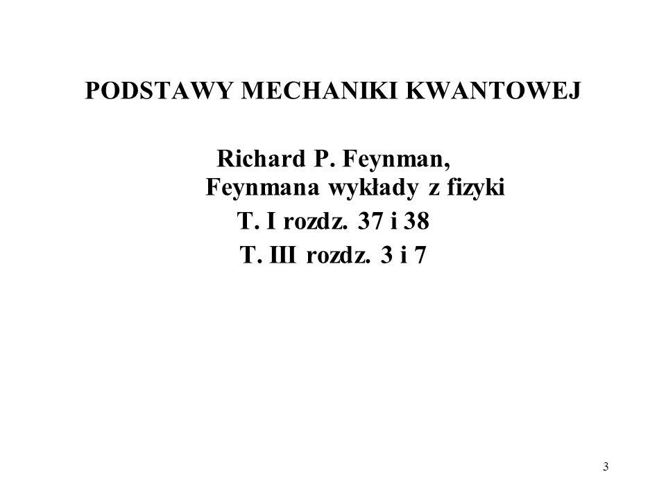 3 PODSTAWY MECHANIKI KWANTOWEJ Richard P. Feynman, Feynmana wykłady z fizyki T. I rozdz. 37 i 38 T. III rozdz. 3 i 7