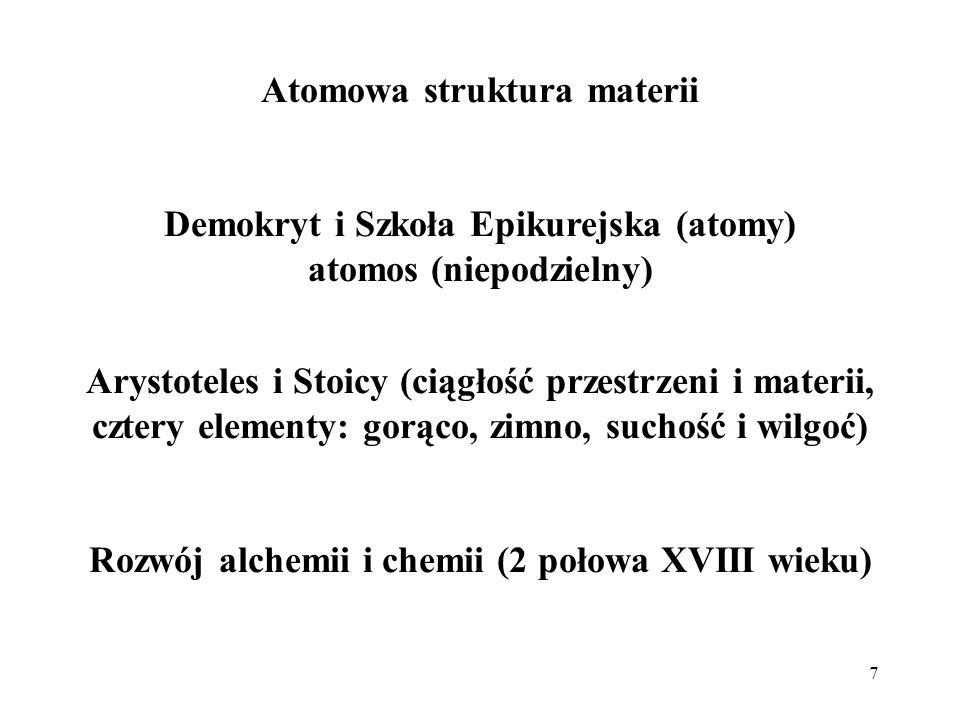 7 Atomowa struktura materii Demokryt i Szkoła Epikurejska (atomy) atomos (niepodzielny) Arystoteles i Stoicy (ciągłość przestrzeni i materii, cztery e