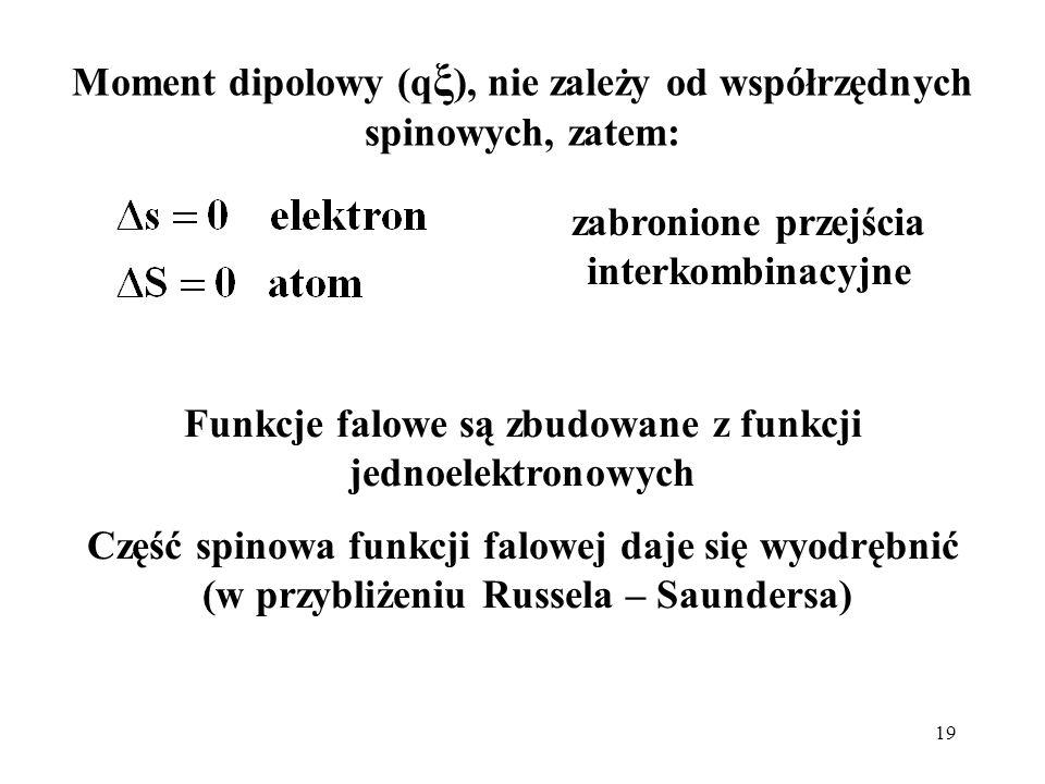 19 Moment dipolowy (q ξ ), nie zależy od współrzędnych spinowych, zatem: zabronione przejścia interkombinacyjne Funkcje falowe są zbudowane z funkcji