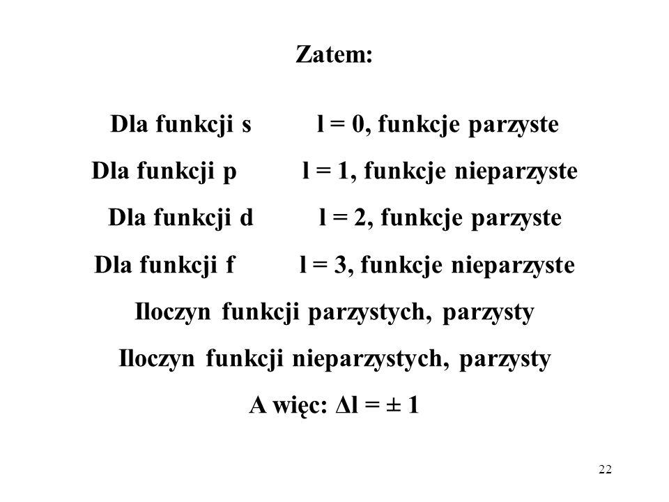 22 Zatem: Dla funkcji s l = 0, funkcje parzyste Dla funkcji p l = 1, funkcje nieparzyste Dla funkcji d l = 2, funkcje parzyste Dla funkcji f l = 3, fu
