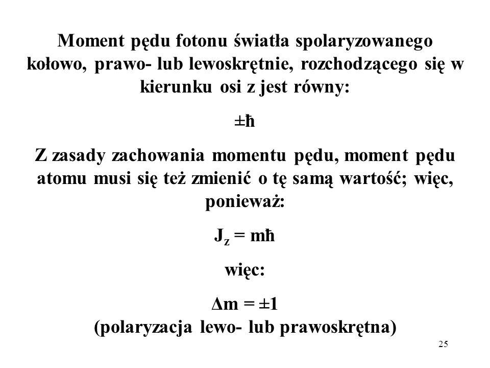 25 Moment pędu fotonu światła spolaryzowanego kołowo, prawo- lub lewoskrętnie, rozchodzącego się w kierunku osi z jest równy: ±ħ Z zasady zachowania m