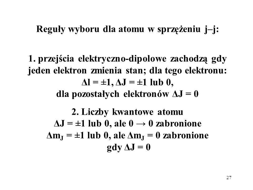 27 Reguły wyboru dla atomu w sprzężeniu j–j: 1. przejścia elektryczno-dipolowe zachodzą gdy jeden elektron zmienia stan; dla tego elektronu: Δl = ±1,