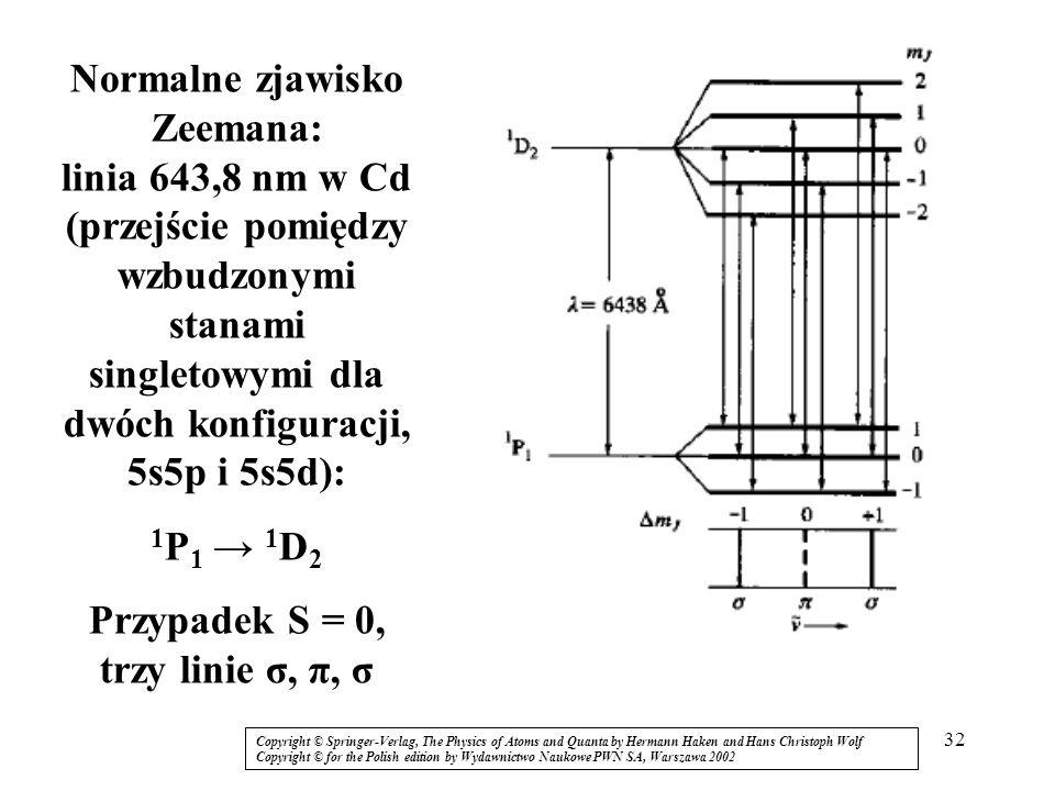 32 Normalne zjawisko Zeemana: linia 643,8 nm w Cd (przejście pomiędzy wzbudzonymi stanami singletowymi dla dwóch konfiguracji, 5s5p i 5s5d): 1 P 1 1 D