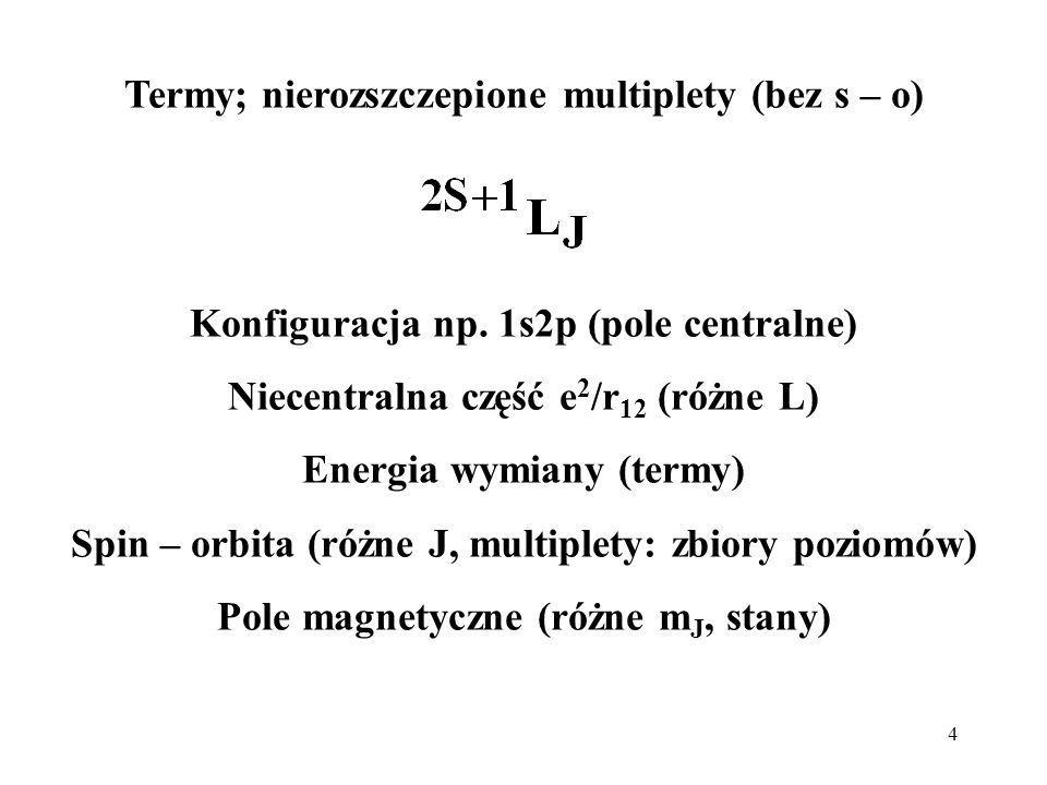 4 Termy; nierozszczepione multiplety (bez s – o) Konfiguracja np. 1s2p (pole centralne) Niecentralna część e 2 /r 12 (różne L) Energia wymiany (termy)