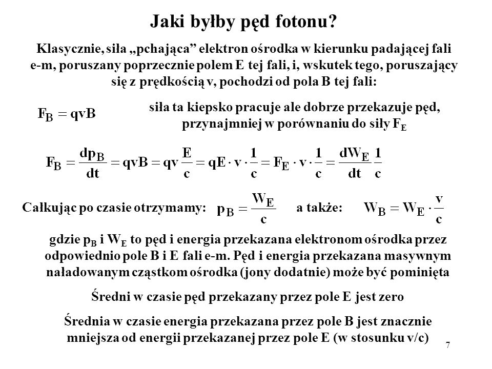 7 Jaki byłby pęd fotonu? Klasycznie, siła pchająca elektron ośrodka w kierunku padającej fali e-m, poruszany poprzecznie polem E tej fali, i, wskutek