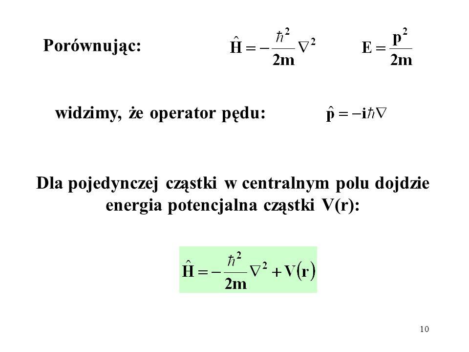 10 Dla pojedynczej cząstki w centralnym polu dojdzie energia potencjalna cząstki V(r): widzimy, że operator pędu: Porównując: