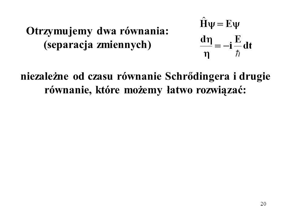 20 niezależne od czasu równanie Schrődingera i drugie równanie, które możemy łatwo rozwiązać: Otrzymujemy dwa równania: (separacja zmiennych)