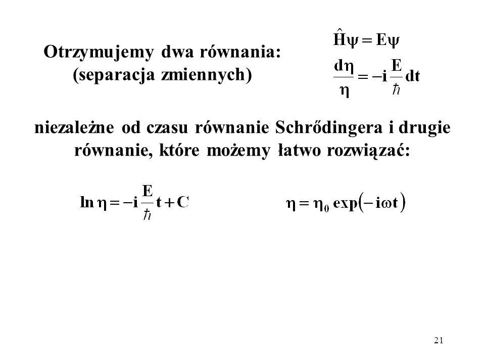 21 niezależne od czasu równanie Schrődingera i drugie równanie, które możemy łatwo rozwiązać: Otrzymujemy dwa równania: (separacja zmiennych)