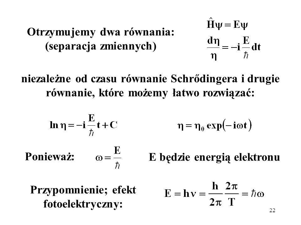 22 niezależne od czasu równanie Schrődingera i drugie równanie, które możemy łatwo rozwiązać: E będzie energią elektronu Ponieważ: Przypomnienie; efek
